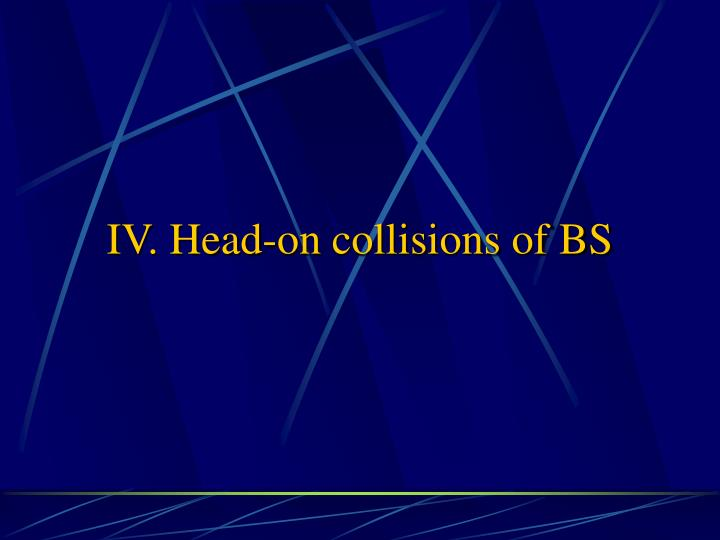 IV. Head-on collisions of BS