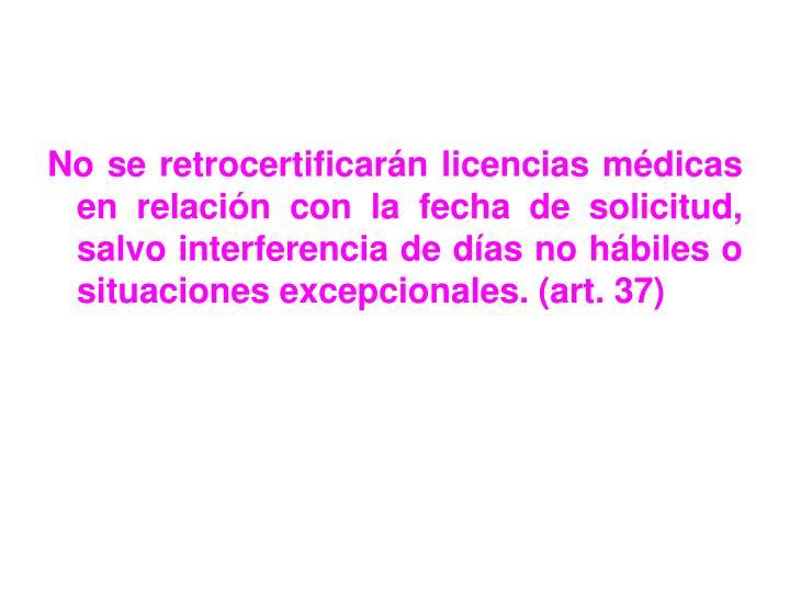 No se retrocertificarán licencias médicas en relación con la fecha de solicitud, salvo interferencia de días no hábiles o situaciones excepcionales. (art. 37)