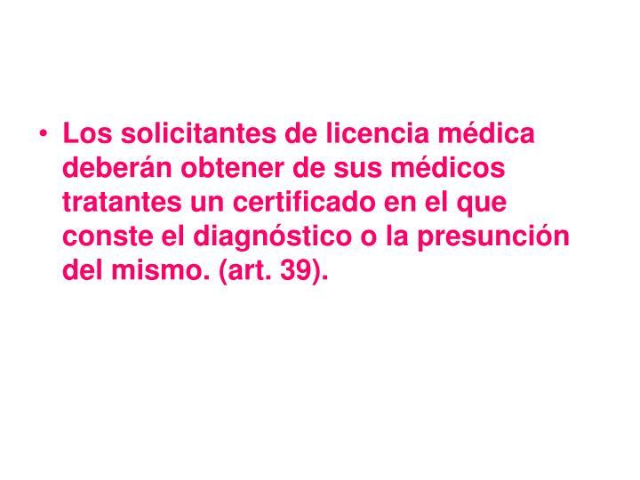 Los solicitantes de licencia médica deberán obtener de sus médicos tratantes un certificado en el que conste el diagnóstico o la presunción del mismo. (art. 39).