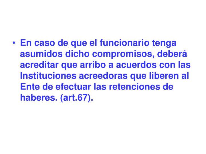 En caso de que el funcionario tenga asumidos dicho compromisos, deberá acreditar que arribo a acuerdos con las Instituciones acreedoras que liberen al Ente de efectuar las retenciones de haberes. (art.67).