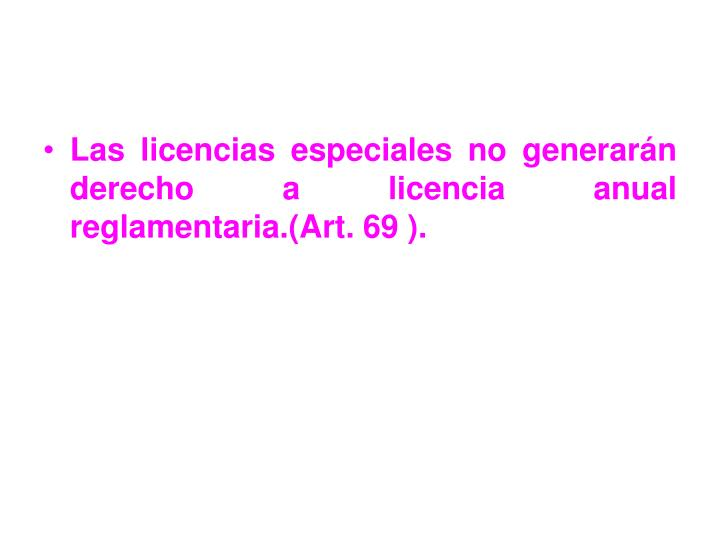 Las licencias especiales no generarán derecho a licencia anual reglamentaria.(Art. 69 ).