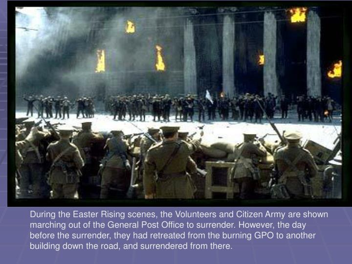 During the Easter Rising scenes, the Volunteers and Citizen Army are shown marching out of the General Post Office to surrender. However, the day before the surrender, they had retreated from the burning GPO to another building down the road, and surrendered from there.