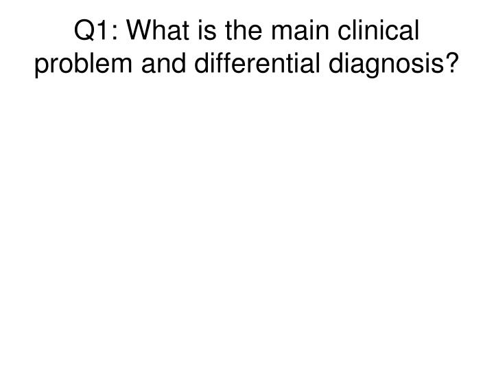 Q1: What is the main clinical problem and differential diagnosis?