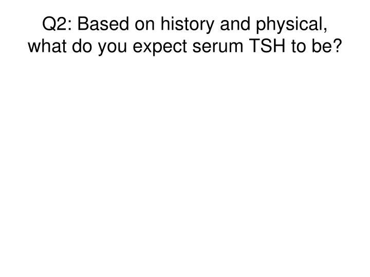 Q2: Based on history and physical, what do you expect serum TSH to be?