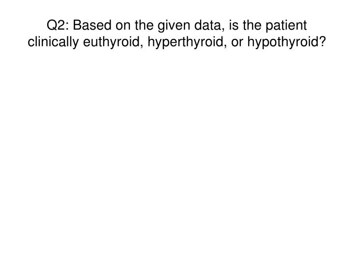 Q2: Based on the given data, is the patient clinically euthyroid, hyperthyroid, or hypothyroid?