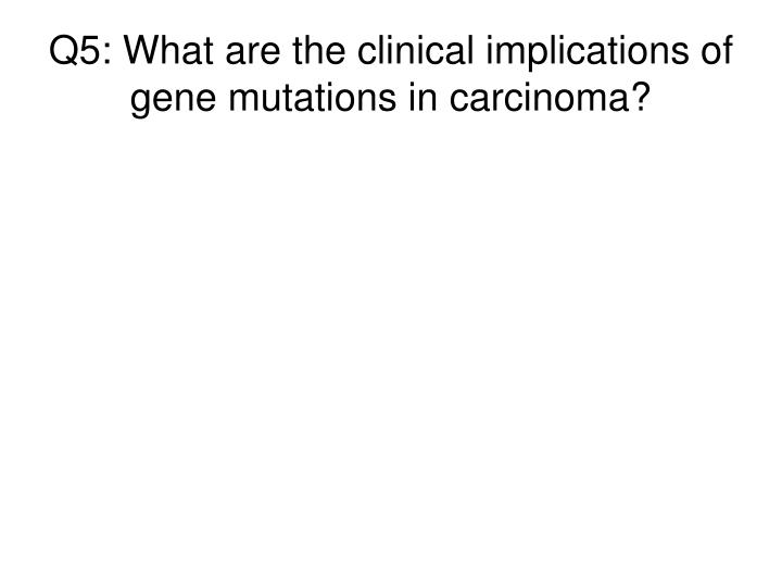 Q5: What are the clinical implications of gene mutations in carcinoma?