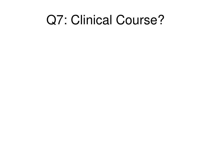 Q7: Clinical Course?