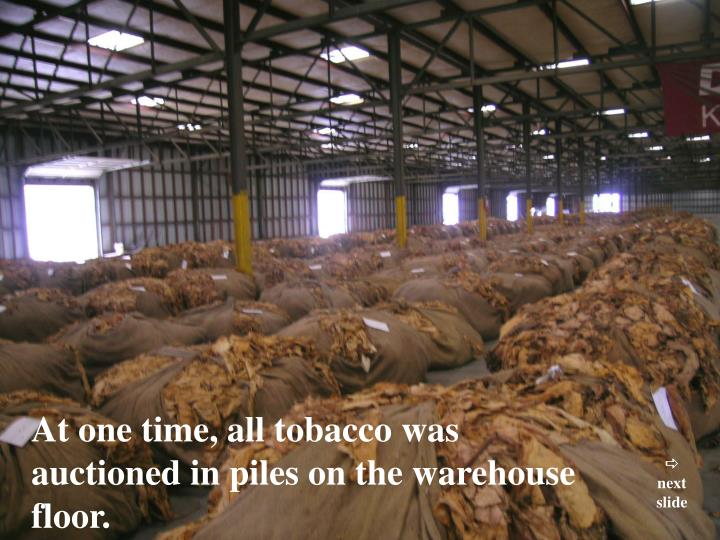 At one time, all tobacco was auctioned in piles on the warehouse floor.
