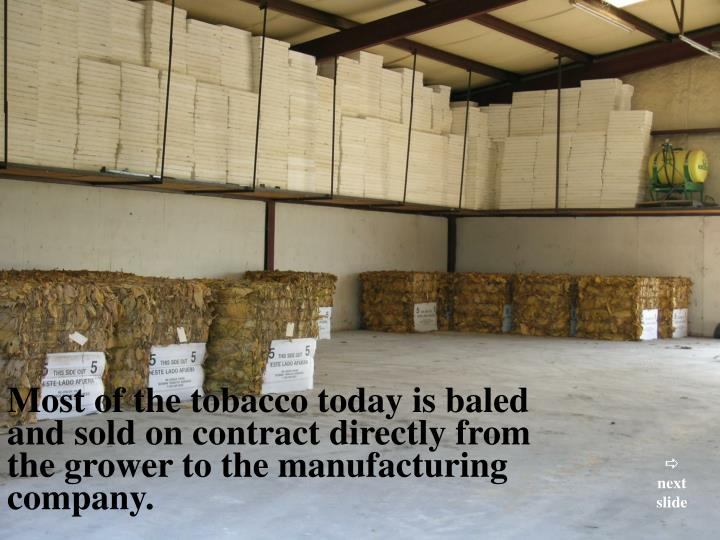 Most of the tobacco today is baled and sold on contract directly from the grower to the manufacturing company.