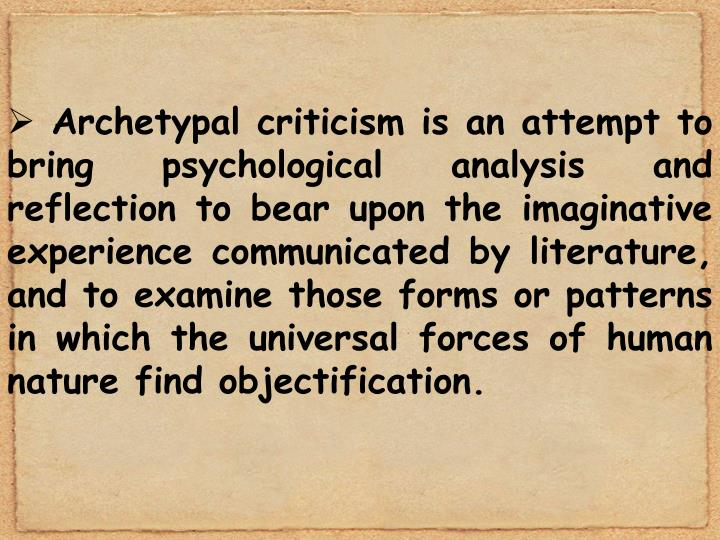 Archetypal criticism is an attempt to bring psychological analysis and reflection to bear upon the imaginative experience communicated by literature, and to examine those forms or patterns in which the universal forces of human nature find objectification.