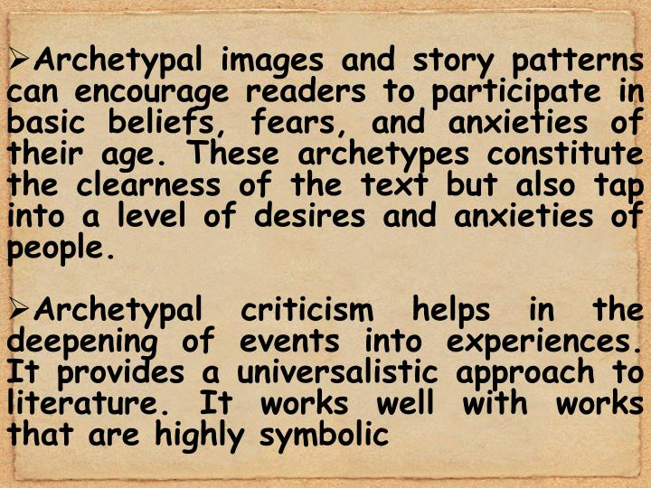 Archetypal images and story patterns can encourage readers to participate in basic beliefs, fears, and anxieties of their age. These archetypes constitute the clearness of the text but also tap into a level of desires and anxieties of people.