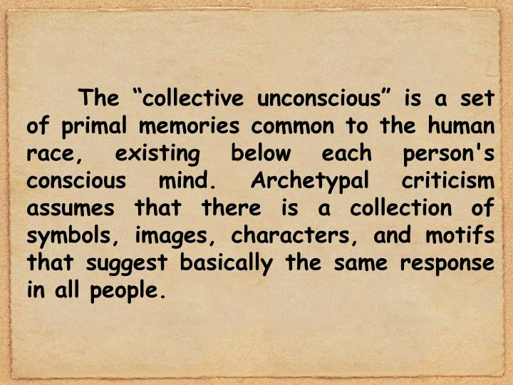 "The ""collective unconscious"" is a set of primal memories common to the human race, existing below each person's conscious mind. Archetypal criticism assumes that there is a collection of symbols, images, characters, and motifs that suggest basically the same response in all people."