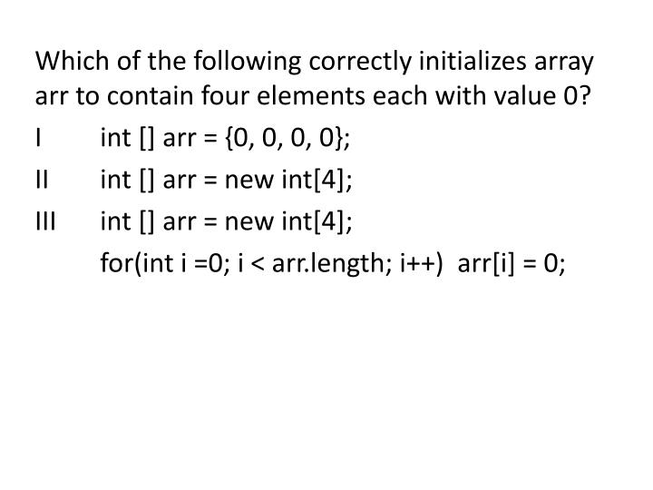 Which of the following correctly initializes array arr to contain four elements each with value 0?