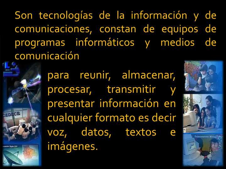 Son tecnologas de la informacin y de comunicaciones, constan de equipos de programas informticos y medios de comunicacin