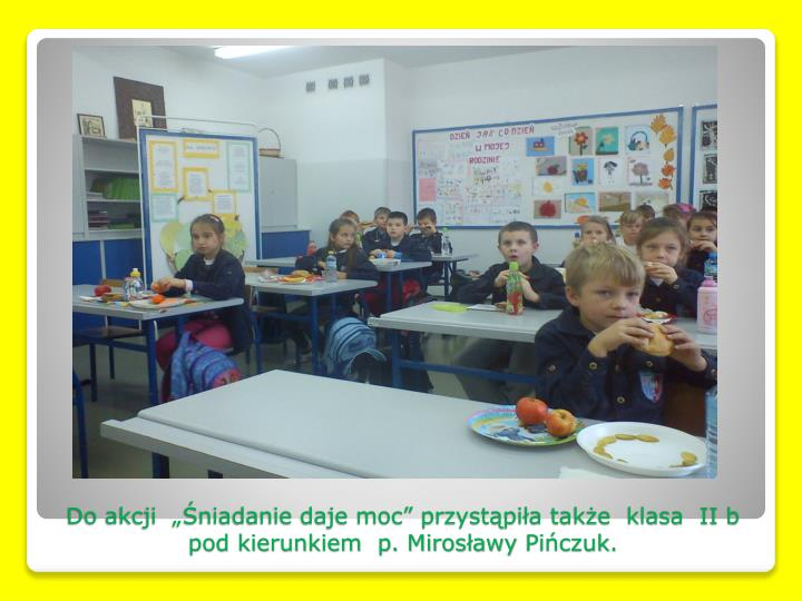 """Do akcji  """"Śniadanie daje moc"""" przystąpiła także  klasa  II b pod kierunkiem  p. Mirosławy"""