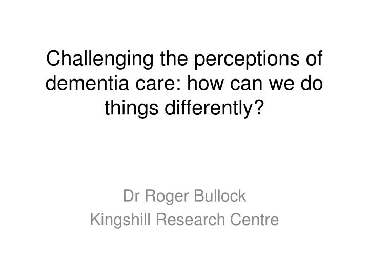 Challenging the perceptions of dementia care: how can we do things differently?
