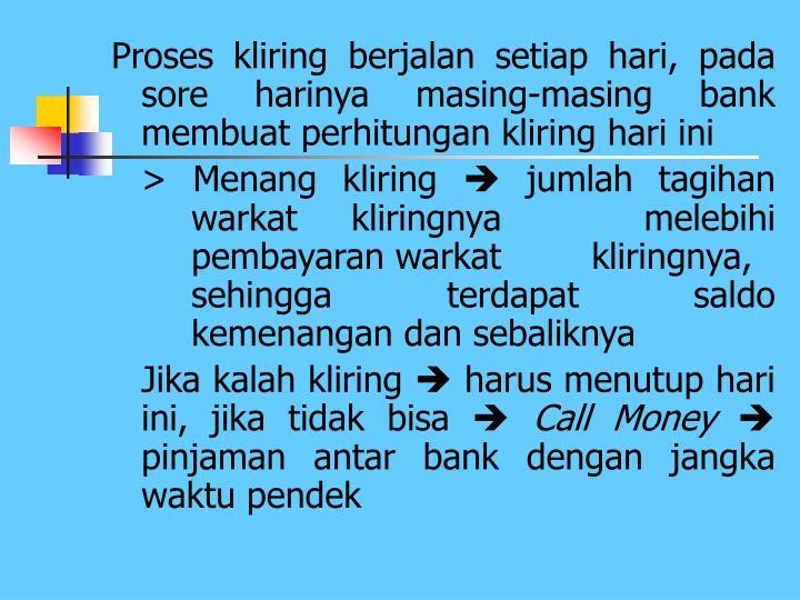 Proses kliring berjalan setiap hari, pada sore harinya masing-masing bank membuat perhitungan kliring hari ini