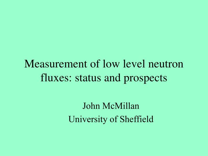 Measurement of low level neutron fluxes status and prospects