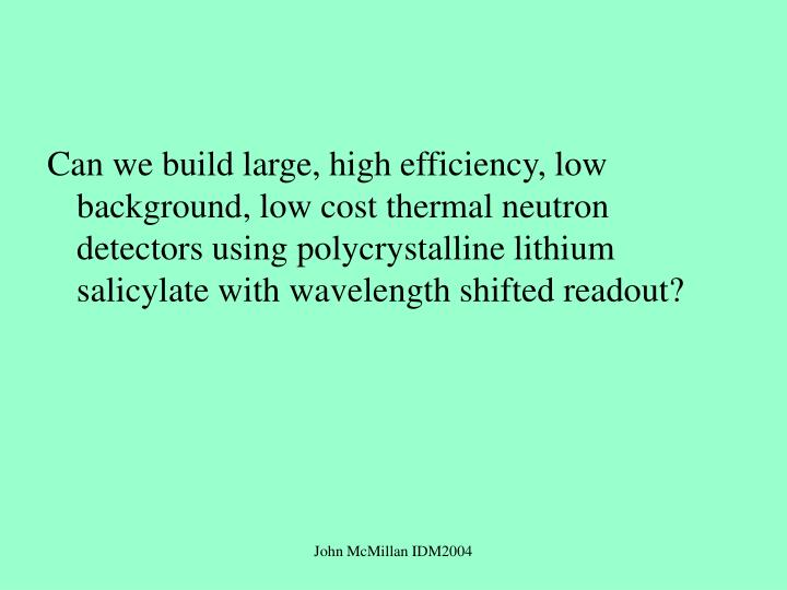 Can we build large, high efficiency, low background, low cost thermal neutron detectors using polycrystalline lithium salicylate with wavelength shifted readout?