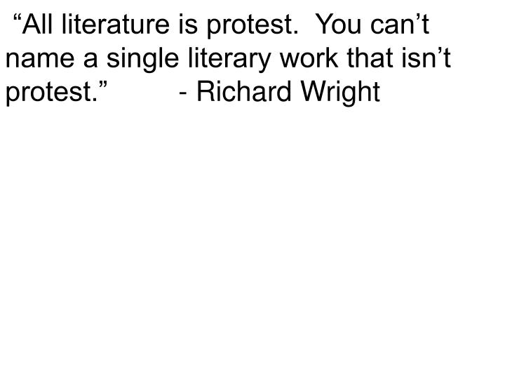 """All literature is protest.  You can't name a single literary work that isn't protest.""         - Richard Wright"