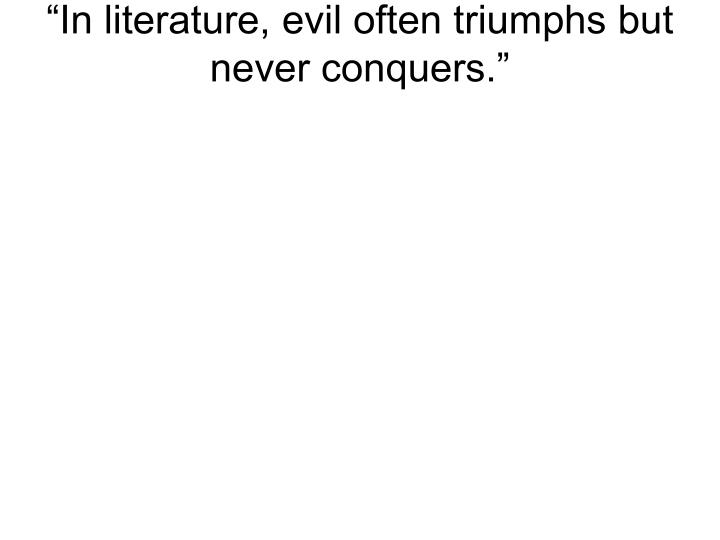 """In literature, evil often triumphs but never conquers."""