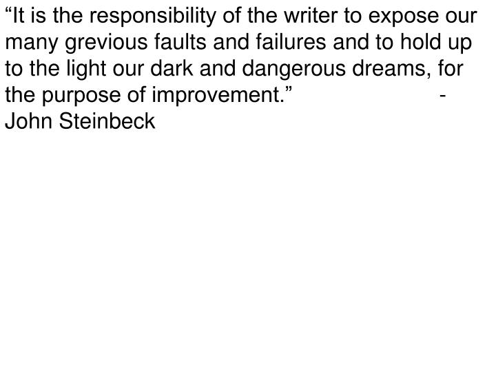 """It is the responsibility of the writer to expose our many grevious faults and failures and to hold up to the light our dark and dangerous dreams, for the purpose of improvement.""                        - John Steinbeck"