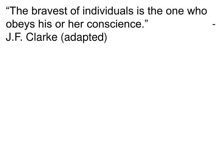 """The bravest of individuals is the one who obeys his or her conscience.""                     - J.F. Clarke (adapted)"
