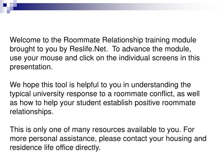 Welcome to the Roommate Relationship training module brought to you by Reslife.Net.  To advance the ...