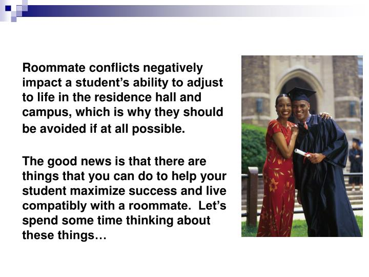 Roommate conflicts negatively impact a student's ability to adjust to life in the residence hall and campus, which is why they should be avoided if at all possible.