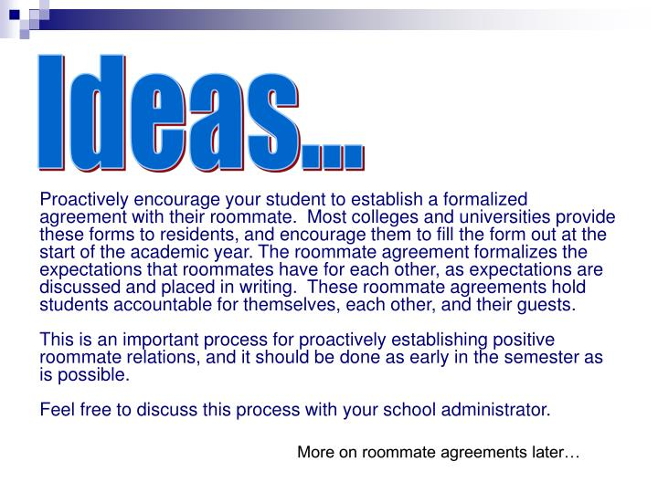 Proactively encourage your student to establish a formalized agreement with their roommate.  Most colleges and universities provide these forms to residents, and encourage them to fill the form out at the start of the academic year. The roommate agreement formalizes the expectations that roommates have for each other, as expectations are discussed and placed in writing.  These roommate agreements hold students accountable for themselves, each other, and their guests.