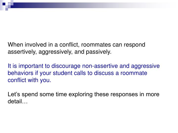 When involved in a conflict, roommates can respond assertively, aggressively, and passively.