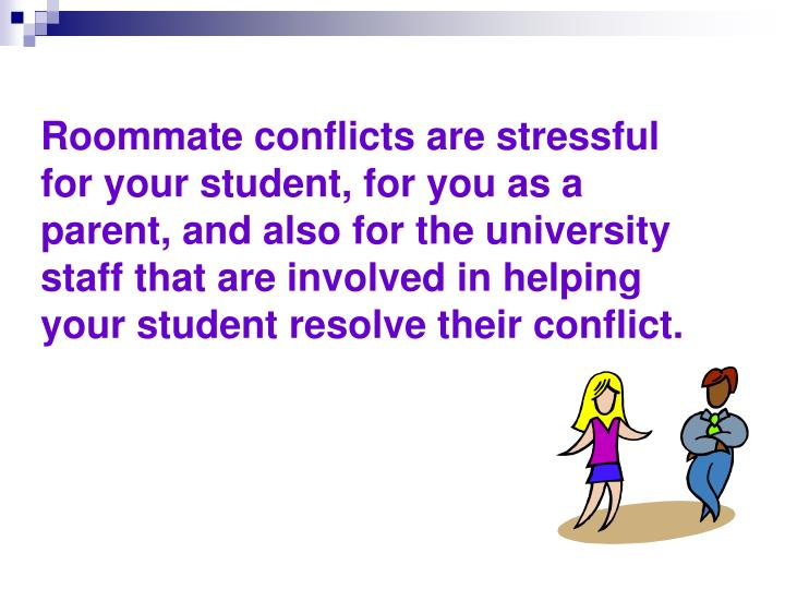 Roommate conflicts are stressful for your student, for you as a parent, and also for the university staff that are involved in helping your student resolve their conflict.