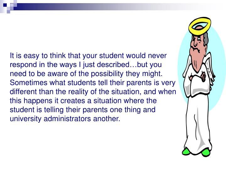 It is easy to think that your student would never respond in the ways I just described…but you need to be aware of the possibility they might.  Sometimes what students tell their parents is very different than the reality of the situation, and when this happens it creates a situation where the student is telling their parents one thing and university administrators another.