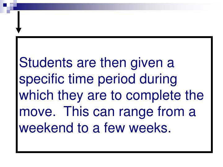 Students are then given a specific time period during which they are to complete the move.  This can range from a weekend to a few weeks.