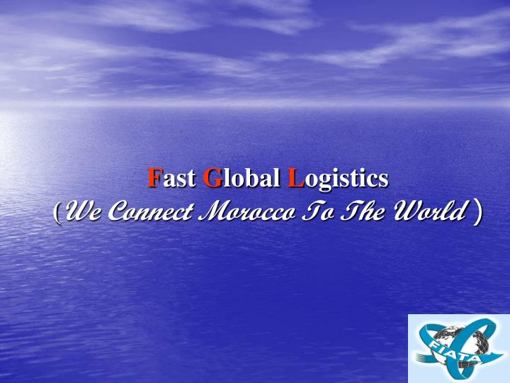 F ast g lobal l ogistics we connect morocco to the world