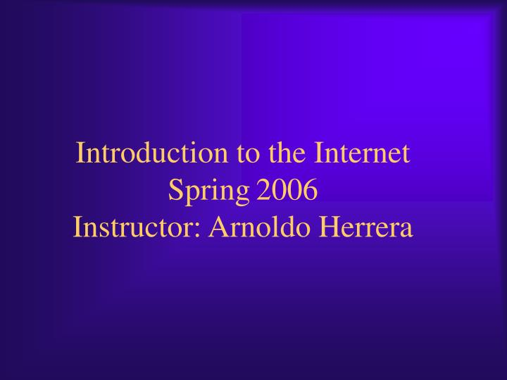 Introduction to the internet spring 2006 instructor arnoldo herrera