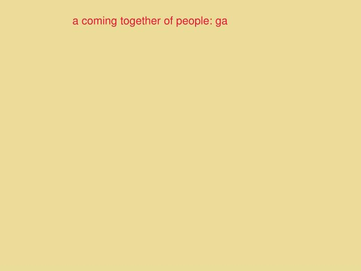 a coming together of people: ga