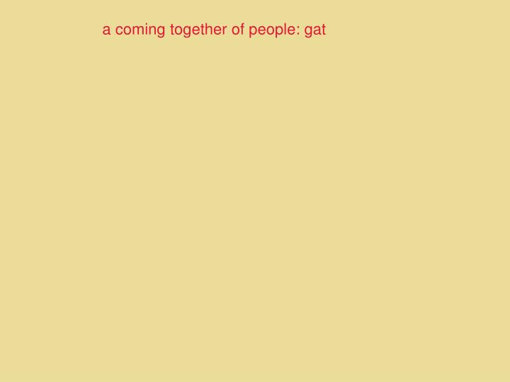 a coming together of people: gat
