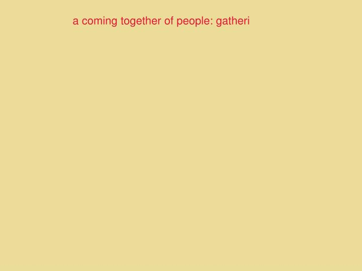 a coming together of people: gatheri