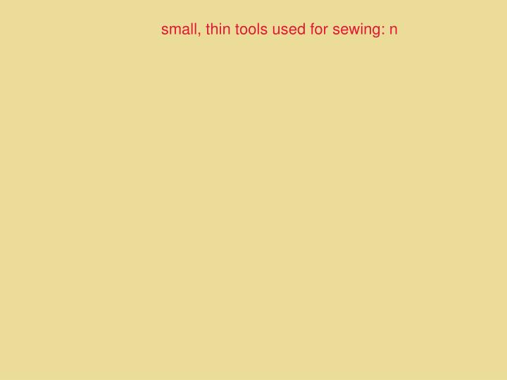 small, thin tools used for sewing: n