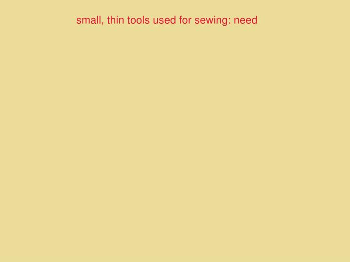 small, thin tools used for sewing: need