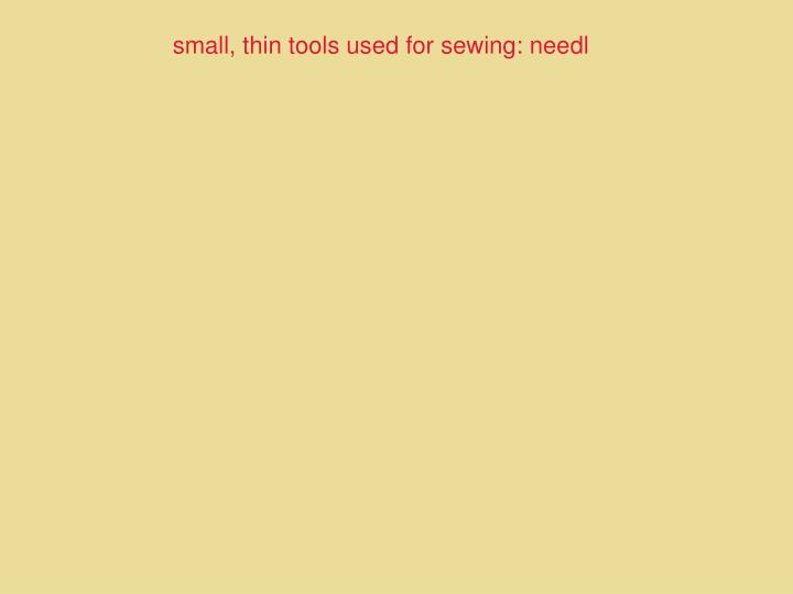 small, thin tools used for sewing: needl