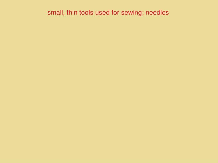 small, thin tools used for sewing: needles