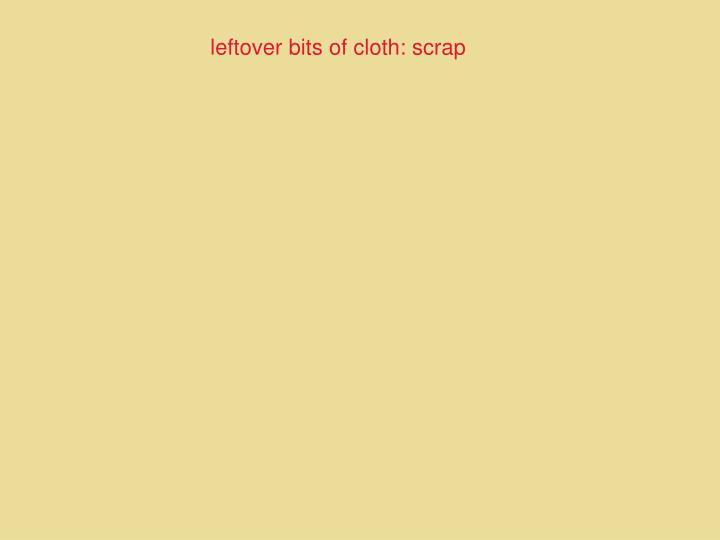 leftover bits of cloth: scrap