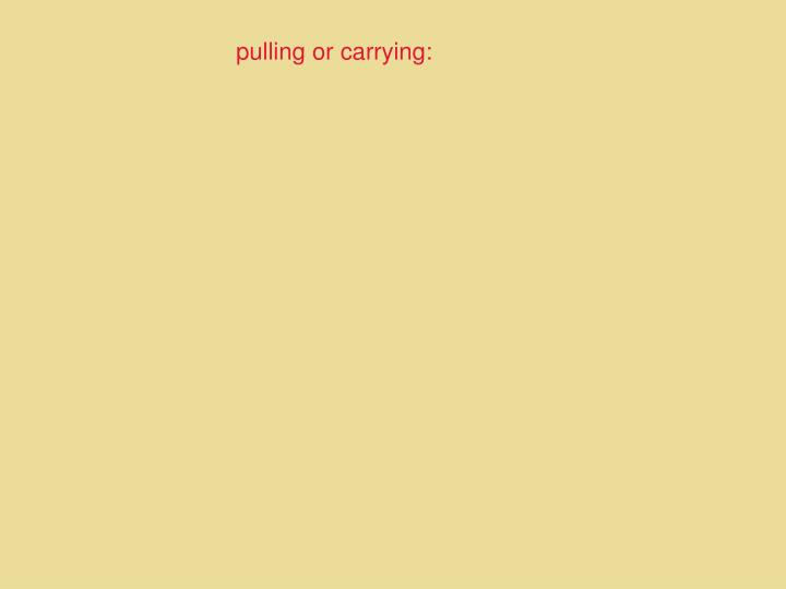 pulling or carrying:
