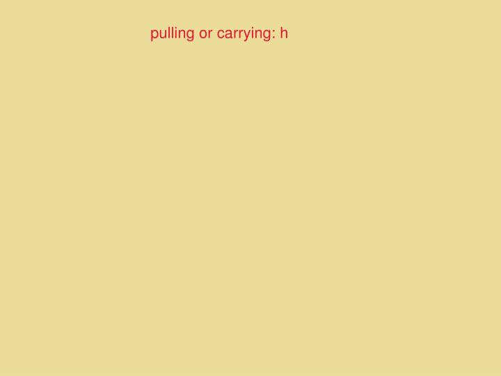 pulling or carrying: h