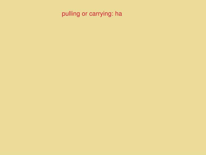 pulling or carrying: ha