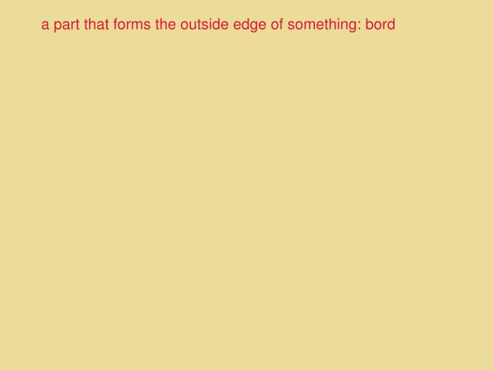 a part that forms the outside edge of something: bord
