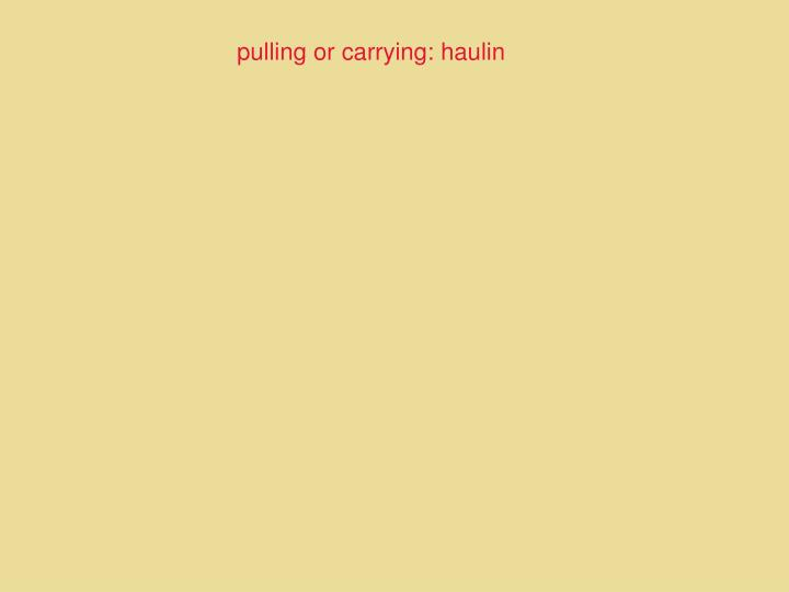 pulling or carrying: haulin