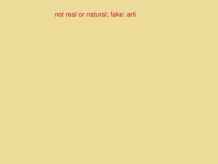 not real or natural; fake: arti